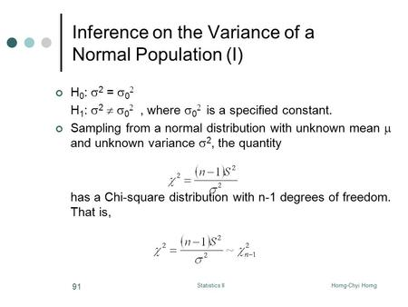 Horng-Chyi HorngStatistics II 91 Inference on the Variance of a Normal Population (I) H 0 :  2 =  0  H 1 :  2   0 , where  0  is a specified.