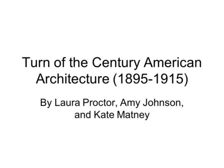 Turn of the Century American Architecture (1895-1915) By Laura Proctor, Amy Johnson, and Kate Matney.
