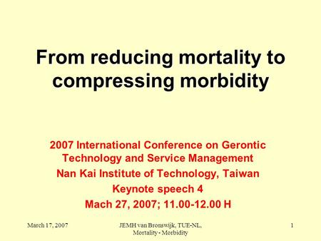 March 17, 2007JEMH van Bronswijk, TUE-NL, Mortality - Morbidity 1 From reducing mortality to compressing morbidity 2007 International Conference on Gerontic.