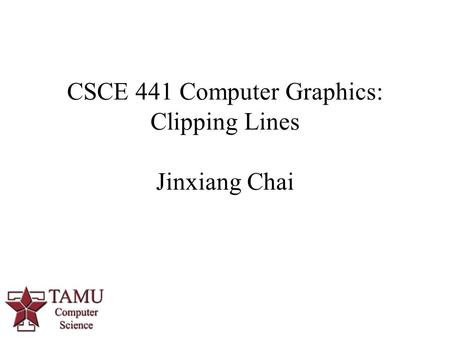 1 CSCE 441 Computer Graphics: Clipping Lines Jinxiang Chai.