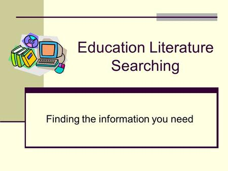 Education Literature Searching Finding the information you need.