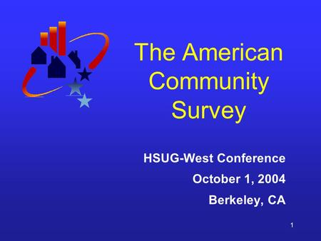 1 The American Community Survey HSUG-West Conference October 1, 2004 Berkeley, CA.