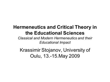 Hermeneutics and Critical Theory in the Educational Sciences Classical and Modern Hermeneutics and their Educational Impact Krassimir Stojanov, University.