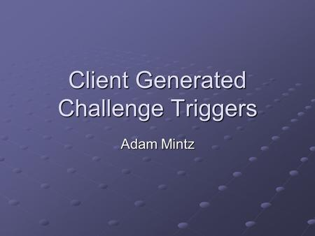 Client Generated Challenge Triggers Adam Mintz. What is a challenge? Triggered in a professor's office All have 5 questions Affects a players DARS, GPA.
