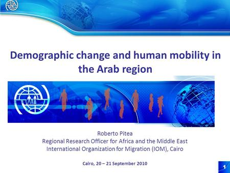 1 Roberto Pitea Regional Research Officer for Africa and the Middle East International Organization for Migration (IOM), Cairo Cairo, 20 – 21 September.