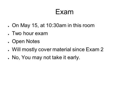 Exam ● On May 15, at 10:30am in this room ● Two hour exam ● Open Notes ● Will mostly cover material since Exam 2 ● No, You may not take it early.