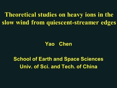 Yao Chen School of Earth and Space Sciences Univ. of Sci. and Tech. of China Theoretical studies on heavy ions in the slow wind from quiescent-streamer.
