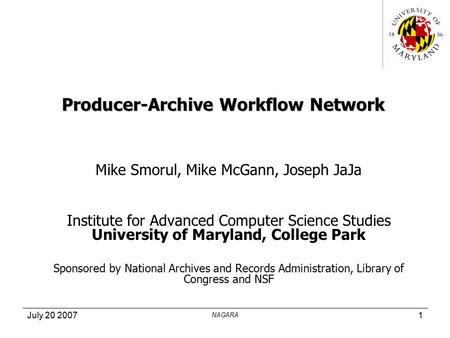 July 20 2007 NAGARA 1 Producer-Archive Workflow Network Mike Smorul, Mike McGann, Joseph JaJa Institute for Advanced Computer Science Studies University.
