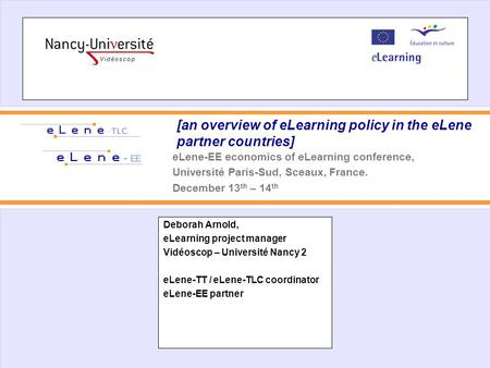[an overview of eLearning policy in the eLene partner countries] Deborah Arnold, eLearning project manager Vidéoscop – Université Nancy 2 eLene-TT / eLene-TLC.