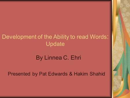 Development of the Ability to read Words : Update By Linnea C. Ehri Presented by Pat Edwards & Hakim Shahid.