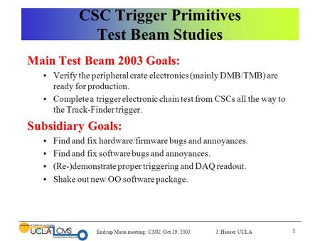 Endcap Muon meeting: CMU, Oct 19, 2003 J. Hauser UCLA 1 CSC Trigger Primitives Test Beam Studies Main Test Beam 2003 Goals: Verify the peripheral crate.