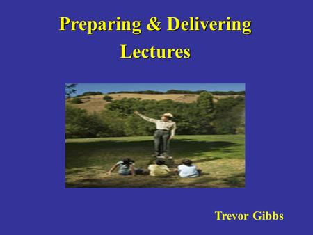Preparing & Delivering Lectures Trevor Gibbs. TEACHING:LEARNING: TEACHING: LEARNING:. giving. sharing. instructing. facilitating. imparting knowledge.