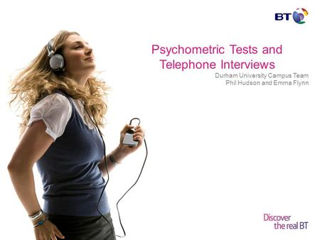 © British Telecommunications plc Psychometric Tests and Telephone Interviews Durham University Campus Team Phil Hudson and Emma Flynn.