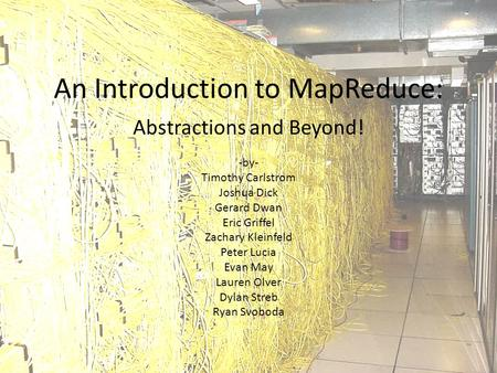 An Introduction to MapReduce: Abstractions and Beyond! -by- Timothy Carlstrom Joshua Dick Gerard Dwan Eric Griffel Zachary Kleinfeld Peter Lucia Evan May.