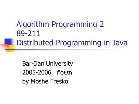 Algorithm Programming 2 89-211 Distributed Programming in Java Bar-Ilan University 2005-2006 תשס  ו by Moshe Fresko.