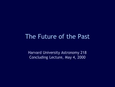 The Future of the Past Harvard University Astronomy 218 Concluding Lecture, May 4, 2000.