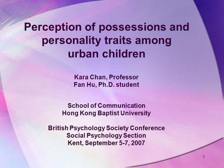 Perception of possessions and personality traits among urban children Kara Chan, Professor Fan Hu, Ph.D. student School of Communication Hong Kong Baptist.