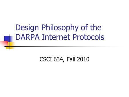Design Philosophy of the DARPA Internet Protocols CSCI 634, Fall 2010.