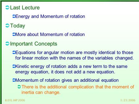 1/23/20068.01L IAP 2006  Last Lecture  Energy and Momentum of rotation  Today  More about Momentum of rotation  Important Concepts  Equations for.