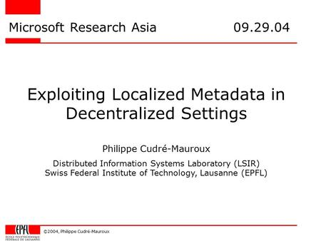 ©2004, Philippe Cudré-Mauroux Exploiting Localized Metadata in Decentralized Settings Microsoft Research Asia 09.29.04 Philippe Cudré-Mauroux Distributed.