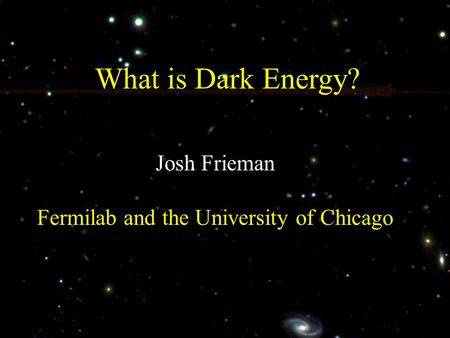 What is Dark Energy? Josh Frieman Fermilab and the University of Chicago.