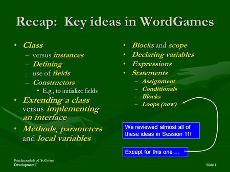 Fundamentals of Software Development ISlide 1 Recap: Key ideas in WordGames ClassClass –versus instances –Defining –use of fields –Constructors E.g., to.