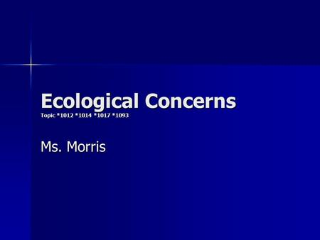 Ecological Concerns Topic *1012 *1014 *1017 *1093 Ms. Morris.