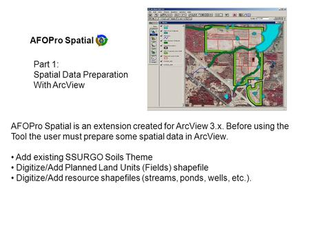 AFOPro Spatial AFOPro Spatial is an extension created for ArcView 3.x. Before using the Tool the user must prepare some spatial data in ArcView. Add existing.