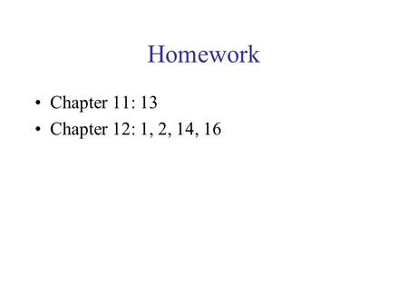 Homework Chapter 11: 13 Chapter 12: 1, 2, 14, 16.