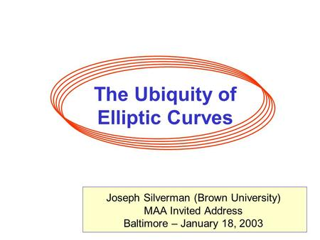 The Ubiquity of Elliptic Curves Joseph Silverman (Brown University) MAA Invited Address Baltimore – January 18, 2003.
