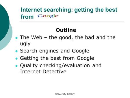 University Library Internet searching: getting the best from Outline The Web – the good, the bad and the ugly Search engines and Google Getting the best.