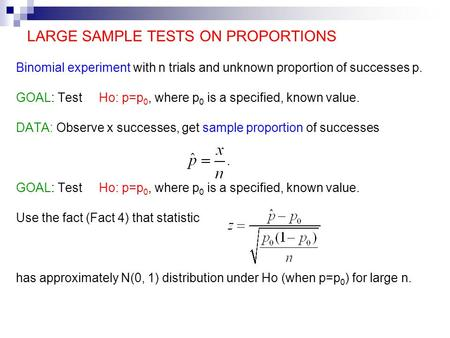 LARGE SAMPLE TESTS ON PROPORTIONS Binomial experiment with n trials and unknown proportion of successes p. GOAL: Test Ho: p=p 0, where p 0 is a specified,