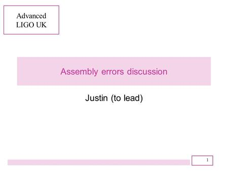 Advanced LIGO UK 1 Assembly errors discussion Justin (to lead)