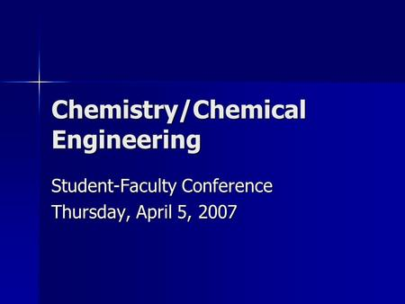 Chemistry/Chemical Engineering Student-Faculty Conference Thursday, April 5, 2007.
