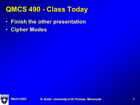 March 2005 1R. Smith - University of St Thomas - Minnesota QMCS 490 - Class Today Finish the other presentationFinish the other presentation Cipher ModesCipher.