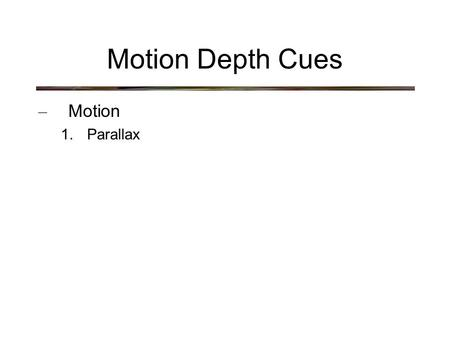 Motion Depth Cues – Motion 1. Parallax. Motion Depth Cues – Parallax.