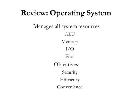 Review: Operating System Manages all system resources ALU Memory I/O Files Objectives: Security Efficiency Convenience.