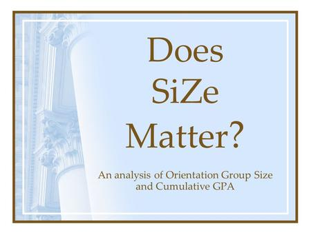 Does SiZe Matter ? An analysis of Orientation Group Size and Cumulative GPA.