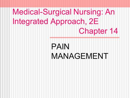 Medical-Surgical Nursing: An Integrated Approach, 2E Chapter 14 PAIN MANAGEMENT.