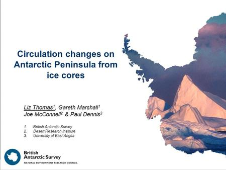 Circulation changes on Antarctic Peninsula from ice cores Liz Thomas 1, Gareth Marshall 1 Joe McConnell 2 & Paul Dennis 3 1.British Antarctic Survey 2.Desert.