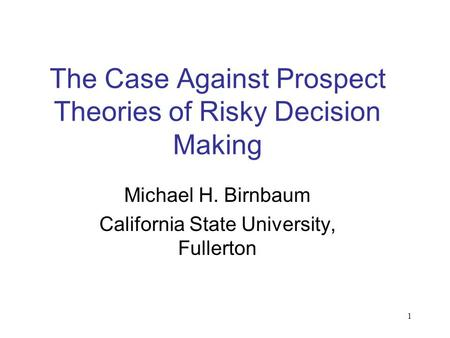 1 The Case Against Prospect Theories of Risky Decision Making Michael H. Birnbaum California State University, Fullerton.
