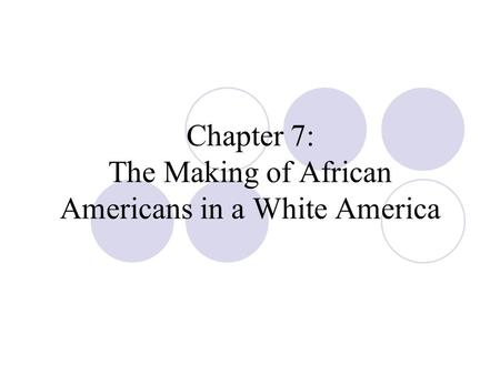 Chapter 7: The Making of African Americans in a White America.