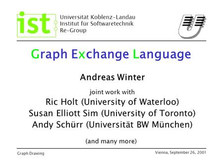 Universität Koblenz-Landau Institut für Softwaretechnik Re-Group Graph Drawing Vienna, September 26, 2001 Graph Exchange Language Andreas Winter joint.