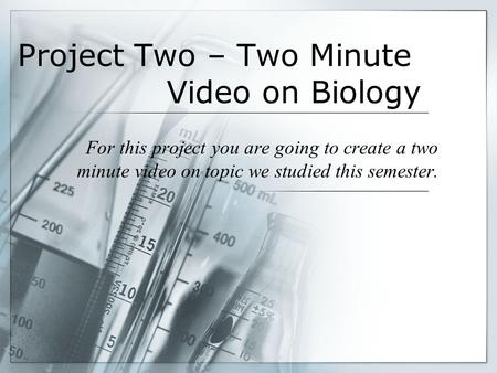 Project Two – Two Minute Video on Biology For this project you are going to create a two minute video on topic we studied this semester.