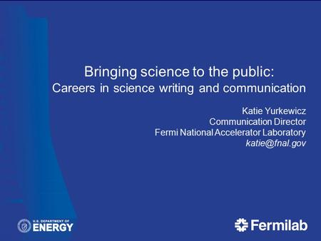 Bringing science to the public: Careers in science writing and communication Katie Yurkewicz Communication Director Fermi National Accelerator Laboratory.