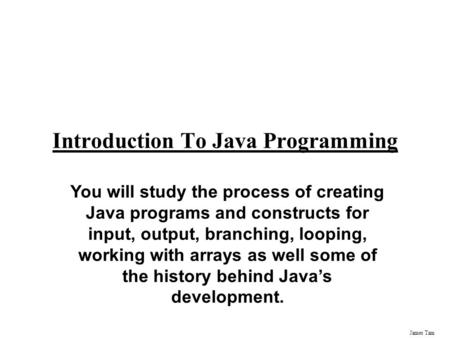James Tam Introduction To Java Programming You will study the process of creating Java programs and constructs for input, output, branching, looping,