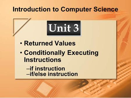 Introduction to Computer Science Returned Values Conditionally Executing Instructions –if instruction –if/else instruction Unit 3.