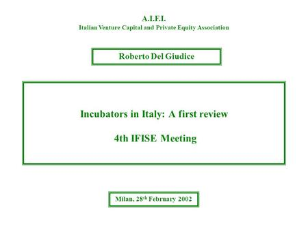 Incubators in Italy: A first review 4th IFISE Meeting A.I.F.I. Italian Venture Capital and Private Equity Association Roberto Del Giudice Milan, 28 th.