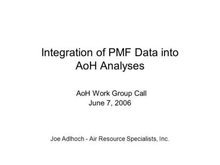 Integration of PMF Data into AoH Analyses AoH Work Group Call June 7, 2006 Joe Adlhoch - Air Resource Specialists, Inc.