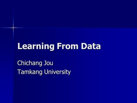 Learning From Data Chichang Jou Tamkang University.